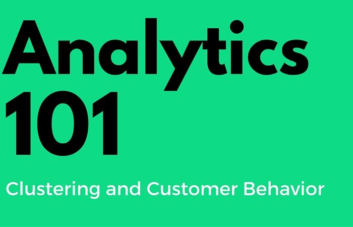 Analytics 101 for the Marketer Clustering and Customer Behavior